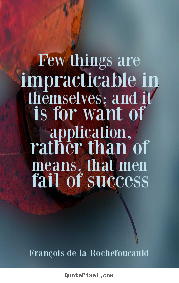 François De La Rochefoucauld photo quotes - Few things are impracticable in themselves; and it is for want of application,.. - Success quote
