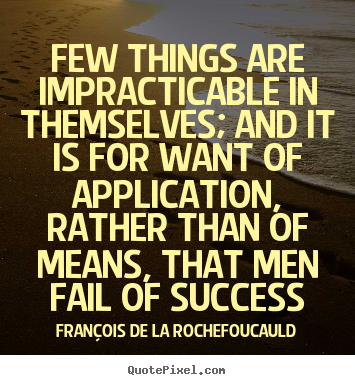 Quote about success - Few things are impracticable in themselves; and it is for want of application,..
