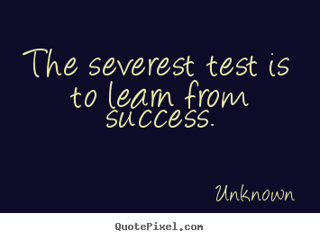 Success quotes - The severest test is to learn from success.