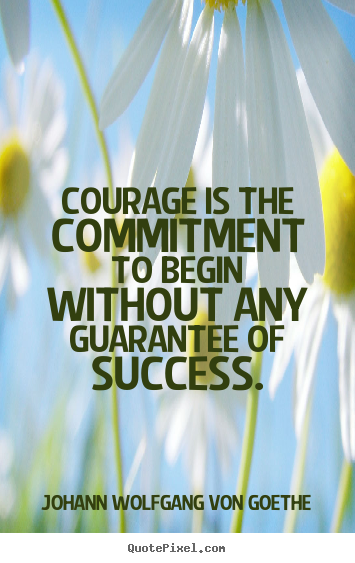Johann Wolfgang Von Goethe poster quote - Courage is the commitment to begin without any.. - Success quote