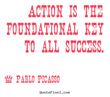 Action is the foundational key to all success. Pablo Picasso famous success quotes