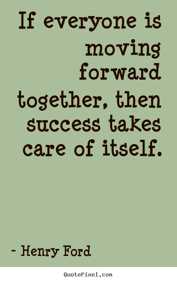 If everyone is moving forward together then success takes for Moving in together quotes