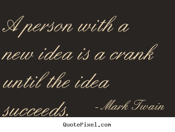 Quotes About Success A Person With A New Idea Is A Crank Until The