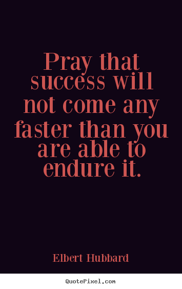 Elbert Hubbard picture quotes - Pray that success will not come any faster than you are able.. - Success quotes