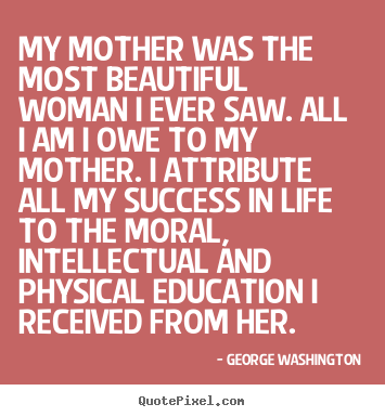 Success Quotes For Women Custom George Washington Picture Quotes  My Mother Was The Most