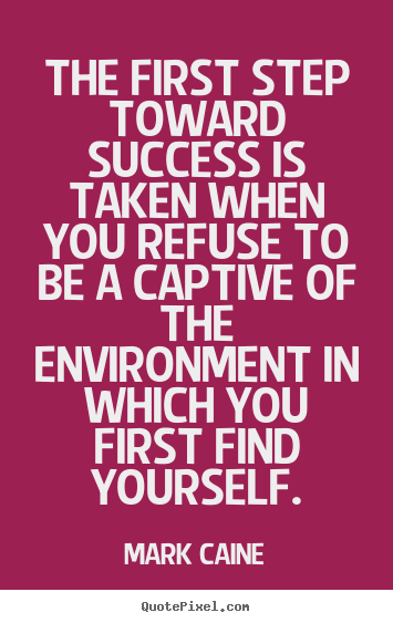 Success quotes - The first step toward success is taken when you refuse to be a captive..