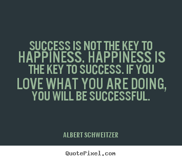 Quotes about success - Success is not the key to happiness. happiness is..