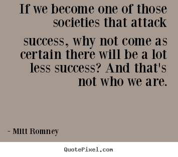 Success sayings - If we become one of those societies that attack success,..