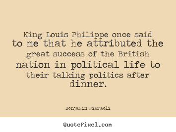 Success quotes - King louis philippe once said to me that..