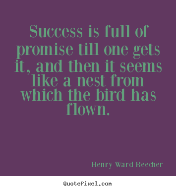 Success is full of promise till one gets it, and then.. Henry Ward Beecher good success quotes