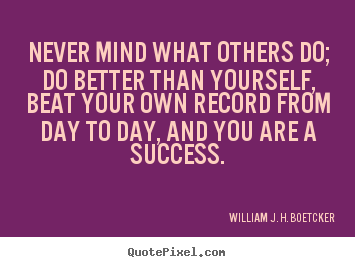 Success quote - Never mind what others do; do better than yourself, beat your own record..