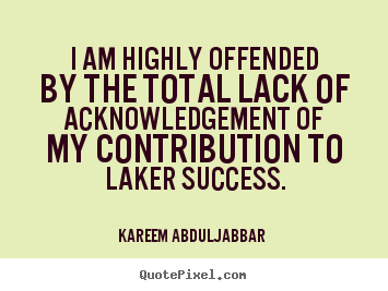 Quotes about success - I am highly offended by the total lack of acknowledgement..