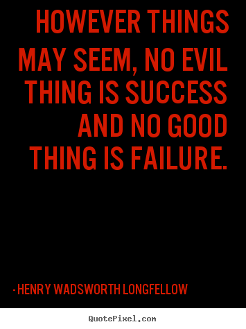 However things may seem, no evil thing is success and.. Henry Wadsworth Longfellow greatest success quotes