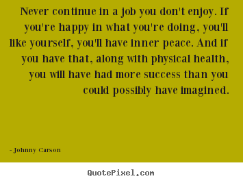 Never continue in a job you don't enjoy. if you're happy in what.. Johnny Carson  success quotes