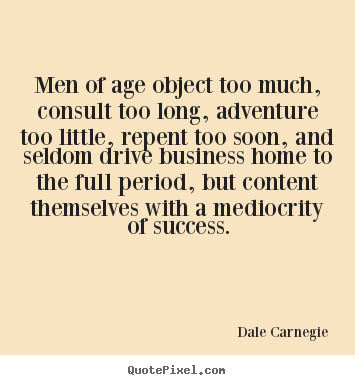 Dale Carnegie picture quotes - Men of age object too much, consult too long, adventure too little, repent.. - Success sayings
