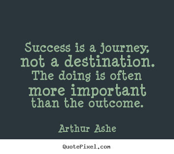 the journey is more important than Success is a journey, not a destination the doing is often more important than the outcome - arthur ashe quotes from brainyquotecom.