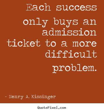 Quotes about success - Each success only buys an admission ticket to a more difficult problem.