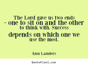 Ann Landers picture quotes - The lord gave us two ends - one to sit on.. - Success quotes