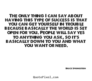 The only thing i can say about having this.. Bruce Springsteen good success quote
