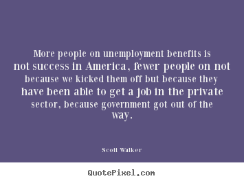 Scott Walker picture quote - More people on unemployment benefits is not success in.. - Success quotes
