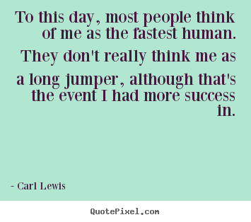 To this day, most people think of me as the fastest human. they.. Carl Lewis  success quote