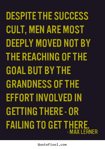 Quotes about success - Despite the success cult, men are most deeply moved not by the..