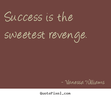 Vanessa Williams photo quotes - Success is the sweetest revenge. - Success quote