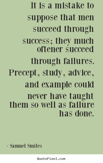 It is a mistake to suppose that men succeed through success; they.. Samuel Smiles top success quotes