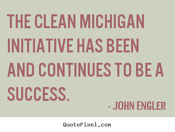 Success sayings - The clean michigan initiative has been and continues..