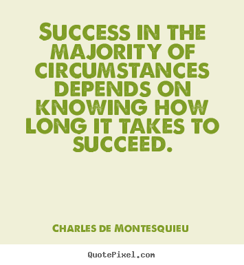 Charles De Montesquieu picture quote - Success in the majority of circumstances depends on knowing how long.. - Success quotes