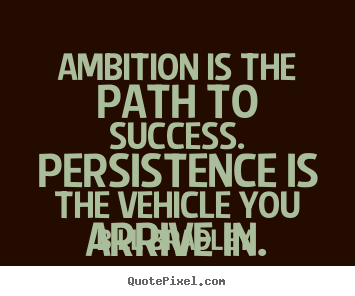 Success quote - Ambition is the path to success. persistence is the..