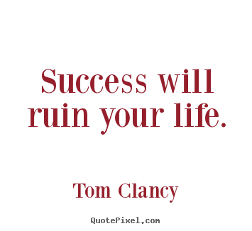 Tom Clancy picture sayings - Success will ruin your life. - Success quotes