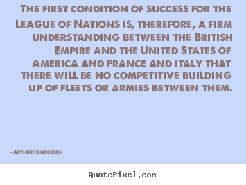 The first condition of success for the league of nations.. Arthur Henderson best success sayings