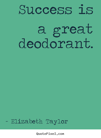 Success is a great deodorant. Elizabeth Taylor greatest success sayings