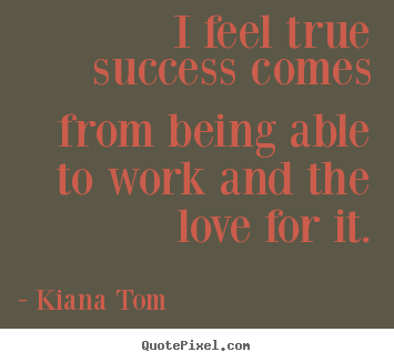 Quote about success - I feel true success comes from being able to work and the love..