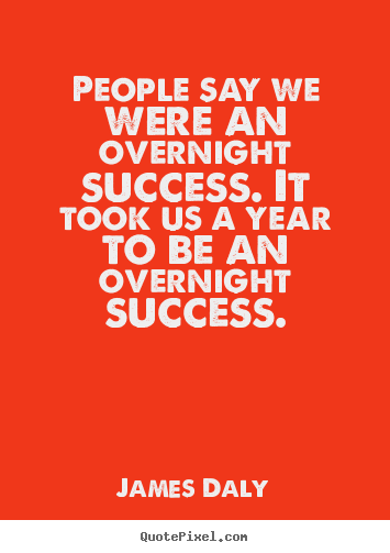 People say we were an overnight success. it took us a year to be an overnight.. James Daly greatest success quotes