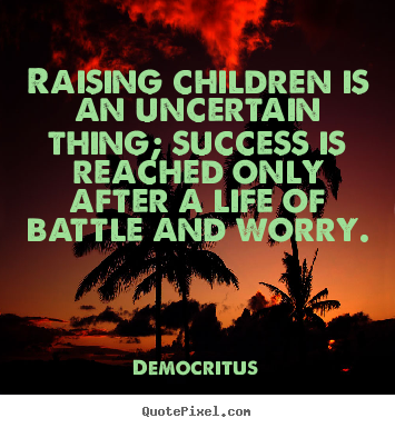 Raising children is an uncertain thing; success is reached only after.. Democritus  success quote