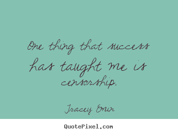 One thing that success has taught me is censorship. Tracey Emin famous success quote