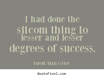 Success quotes - I had done the sitcom thing to lesser and lesser..