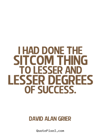 David Alan Grier picture quotes - I had done the sitcom thing to lesser and lesser degrees of success. - Success quote