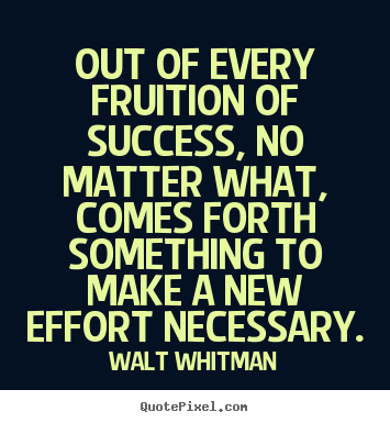 Quotes about success - Out of every fruition of success, no matter what, comes forth..