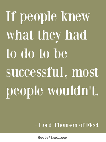 Quote about success - If people knew what they had to do to be successful, most people..