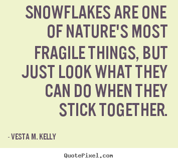 Vesta M. Kelly Picture Quotes   Snowflakes Are One Of Natureu0027s Most Fragile  Things,