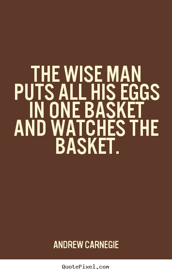Quotes about success - The wise man puts all his eggs in one basket..