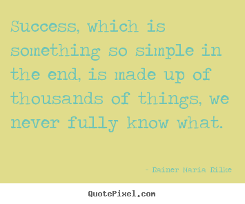 Success, which is something so simple in the end, is.. Rainer Maria Rilke top success quote