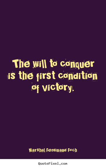 The will to conquer is the first condition of victory. Marshal Ferdinand Foch famous success quotes