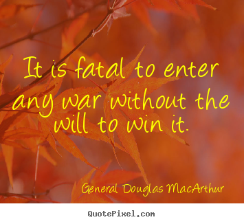 Quotes about success - It is fatal to enter any war without the will to win it.