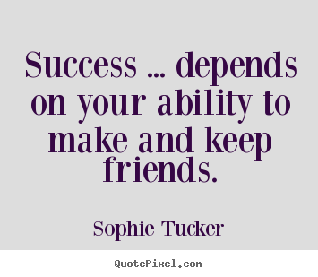 Sophie Tucker picture quote - Success ... depends on your ability to make and keep friends. - Success quote
