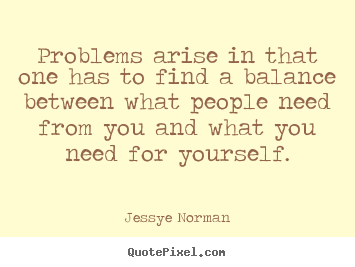 Problems arise in that one has to find a balance between what.. Jessye Norman  success quote