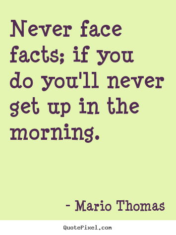 How to design poster quotes about success - Never face facts; if you do you'll never get up in the morning.